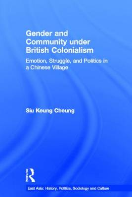 Gender and Community Under British Colonialism: Emotion, Struggle and Politics in a Chinese Village - East Asian Studies (Paperback)