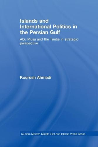 Islands and International Politics in the Persian Gulf: The Abu Musa and Tunbs in Strategic Context - Durham Modern Middle East and Islamic World Series (Paperback)