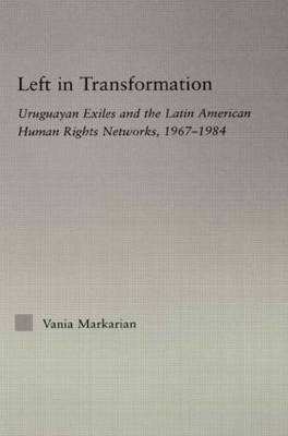 Left in Transformation: Uruguayan Exiles and the Latin American Human Rights Network, 1967 -1984 (Paperback)