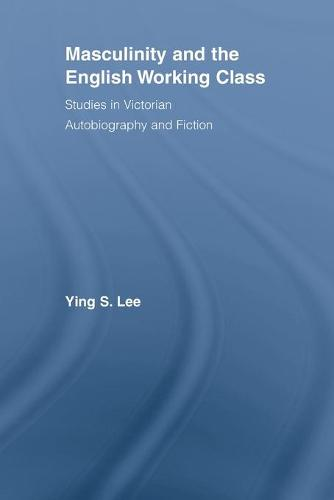 Masculinity and the English Working Class: Studies in Victorian Autobiography and Fiction - Literary Criticism and Cultural Theory (Paperback)