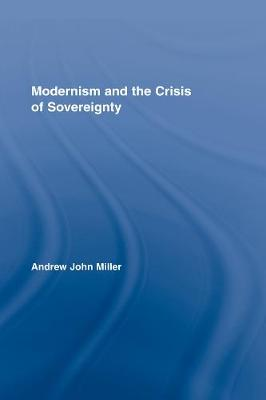 Modernism and the Crisis of Sovereignty - Routledge Studies in Twentieth-Century Literature (Paperback)