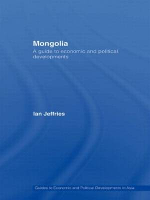 Mongolia: A Guide to Economic and Political Developments - Guides to Economic and Political Developments in Asia (Paperback)