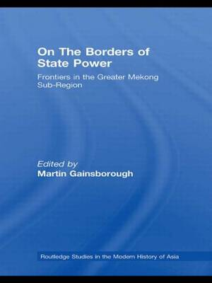 On The Borders of State Power: Frontiers in the Greater Mekong Sub-Region - Routledge Studies in the Modern History of Asia (Paperback)