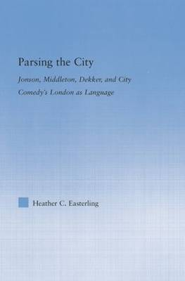 Parsing the City: Jonson, Middleton, Dekker, and City Comedy's London as Language - Literary Criticism and Cultural Theory (Paperback)