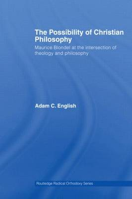 The Possibility of Christian Philosophy: Maurice Blondel at the Intersection of Theology and Philosophy - Routledge Radical Orthodoxy (Paperback)