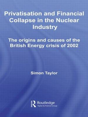 Privatisation and Financial Collapse in the Nuclear Industry: The Origins and Causes of the British Energy Crisis of 2002 - Routledge Studies in Business Organizations and Networks (Paperback)