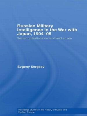 Russian Military Intelligence in the War with Japan, 1904-05: Secret Operations on Land and at Sea - Routledge Studies in the History of Russia and Eastern Europe (Paperback)