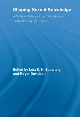 Shaping Sexual Knowledge: A Cultural History of Sex Education in Twentieth Century Europe - Routledge Studies in the Social History of Medicine (Paperback)