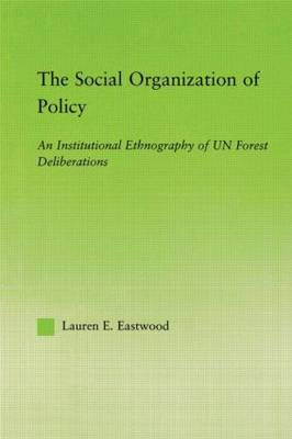 The Social Organization of Policy: An Institutional Ethnography of UN Forest Deliberations - New Approaches in Sociology (Paperback)
