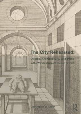 The City Rehearsed: Object, Architecture, and Print in the Worlds of Hans Vredeman de Vries - The Classical Tradition in Architecture (Paperback)