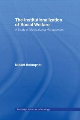 The Institutionalization of Social Welfare: A Study of Medicalizing Management - Routledge Advances in Sociology (Paperback)