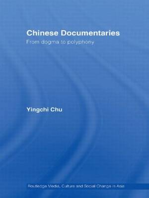 Chinese Documentaries: From Dogma to Polyphony - Media, Culture and Social Change in Asia Series (Paperback)