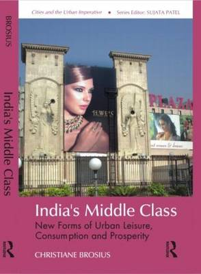 India's Middle Class: New Forms of Urban Leisure, Consumption and Prosperity - Cities and the Urban Imperative (Hardback)