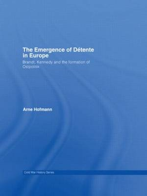 The Emergence of Detente in Europe: Brandt, Kennedy and the Formation of Ostpolitik (Paperback)
