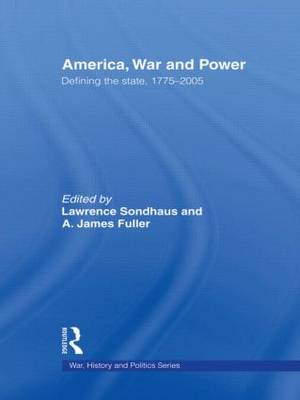 America, War and Power: Defining the State, 1775-2005 - War, History and Politics (Paperback)