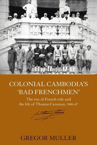 Colonial Cambodia's 'Bad Frenchmen': The rise of French rule and the life of Thomas Caraman, 1840-87 (Paperback)