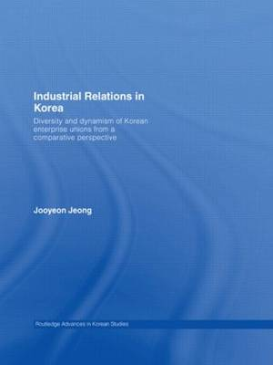 Industrial Relations in Korea: Diversity and Dynamism of Korean Enterprise Unions from a Comparative Perspective - Routledge Advances in Korean Studies (Paperback)