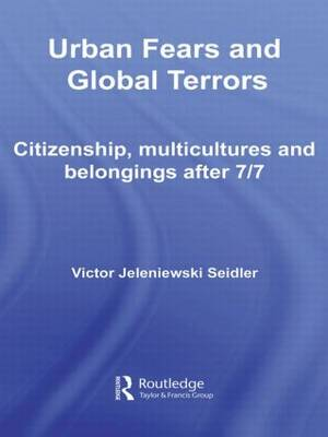 Urban Fears and Global Terrors: Citizenship, Multicultures and Belongings After 7/7 - International Library of Sociology (Paperback)