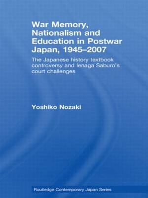 War Memory, Nationalism and Education in Postwar Japan: The Japanese History Textbook Controversy and Ienaga Saburo's Court Challenges (Paperback)