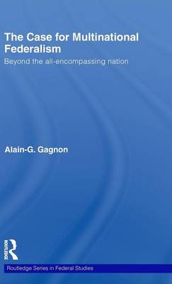 The Case for Multinational Federalism: Beyond the all-encompassing nation - Routledge Studies in Federalism and Decentralization (Hardback)