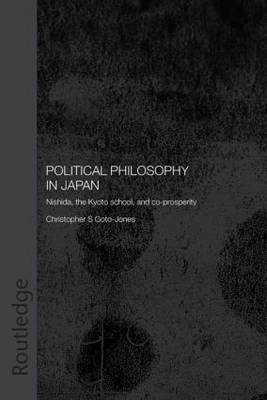 Political Philosophy in Japan: Nishida, the Kyoto School and co-prosperity - PbDirect - Routledge/Leiden Series in Modern East Asian Politics, History and Media (Paperback)