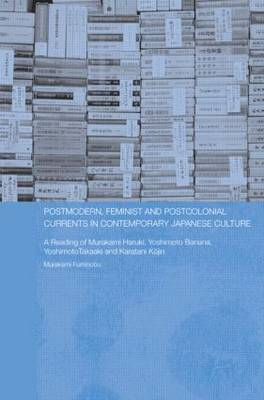 Postmodern, Feminist and Postcolonial Currents in Contemporary Japanese Culture: A Reading of Murakami Haruki, Yoshimoto Banana, Yoshimoto Takaaki and Karatani Kojin (Paperback)