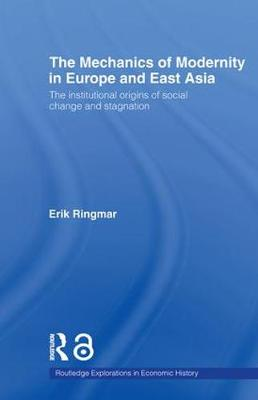 The Mechanics of Modernity in Europe and East Asia: Institutional Origins of Social Change and Stagnation - Routledge Explorations in Economic History (Paperback)