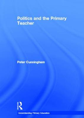 Politics and the Primary Teacher - Understanding Primary Education Series (Hardback)