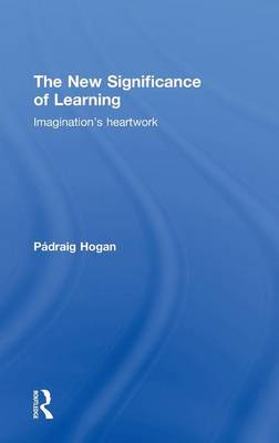 The New Significance of Learning: Imagination's Heartwork (Hardback)