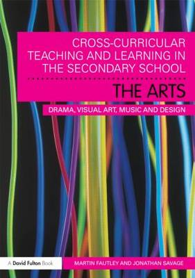 Cross-Curricular Teaching and Learning in the Secondary School... The Arts: Drama, Visual Art, Music and Design (Paperback)