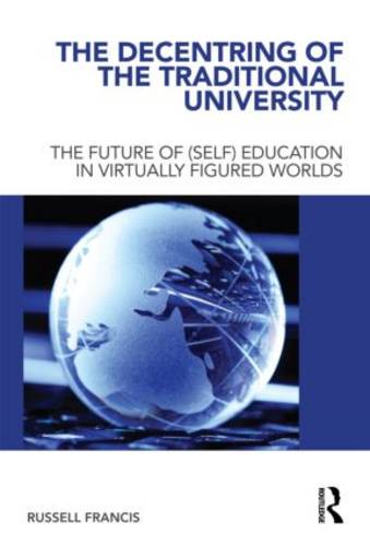The Decentring of the Traditional University: The Future of (Self) Education in Virtually Figured Worlds (Hardback)
