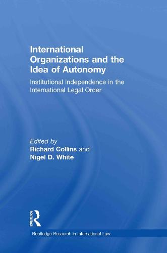 International Organizations and the Idea of Autonomy: Institutional Independence in the International Legal Order - Routledge Research in International Law (Hardback)
