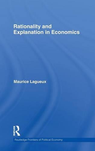 Rationality and Explanation in Economics - Routledge Frontiers of Political Economy (Hardback)