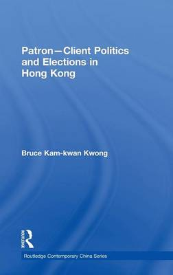 Patron-Client Politics and Elections in Hong Kong (Hardback)
