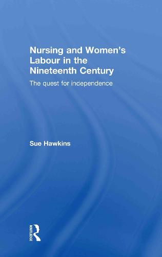 Nursing and Women's Labour in the Nineteenth Century: The Quest for Independence (Hardback)