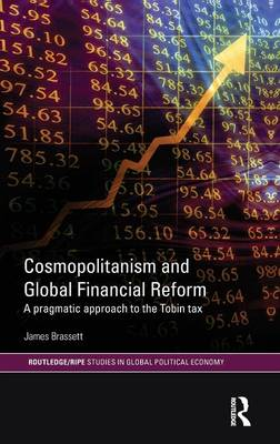 Cosmopolitanism and Global Financial Reform: A Pragmatic Approach to the Tobin Tax - RIPE Series in Global Political Economy (Hardback)