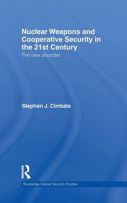Nuclear Weapons and Cooperative Security in the 21st Century: The New Disorder - Routledge Global Security Studies (Hardback)