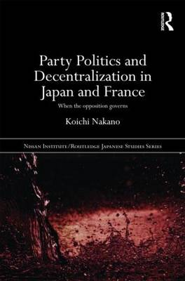 Party Politics and Decentralization in Japan and France: When the Opposition Governs - Nissan Institute/Routledge Japanese Studies (Hardback)