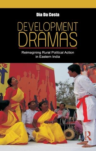 Development Dramas: Reimagining Rural Political Action in Eastern India (Hardback)