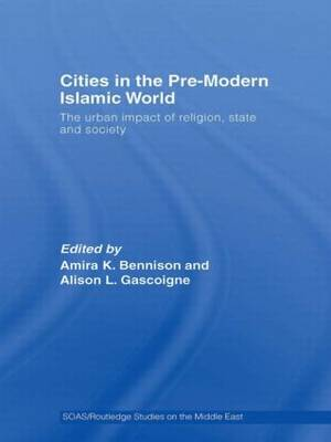 Cities in the Pre-Modern Islamic World: The Urban Impact of Religion, State and Society (Paperback)