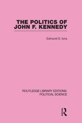 The Politics of John F. Kennedy (Routledge Library Editions: Political Science Volume 1) (Hardback)