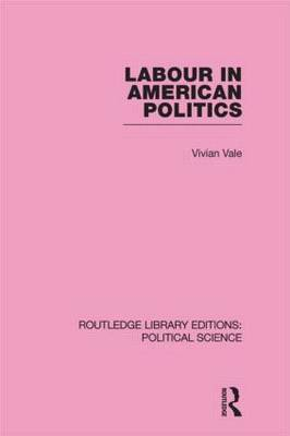Labour in American Politics (Routledge Library Editions: Political Science Volume 3) (Hardback)