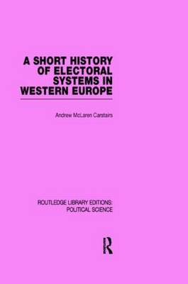A Short History of Electoral Systems in Western Europe (Routledge Library Editions: Political Science Volume 22) (Hardback)