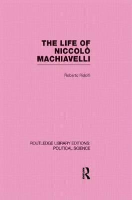 The Life of Niccolo Machiavelli (Routledge Library Editions: Political Science Volume 26) (Hardback)