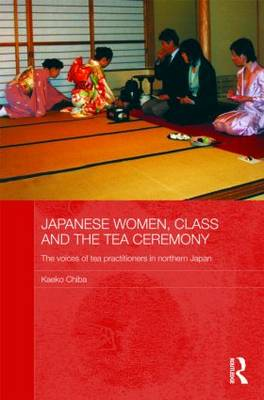 Japanese Women, Class and the Tea Ceremony: The voices of tea practitioners in northern Japan - Japan Anthropology Workshop Series (Hardback)