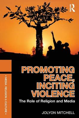 Promoting Peace, Inciting Violence: The Role of Religion and Media - Media, Religion and Culture (Paperback)