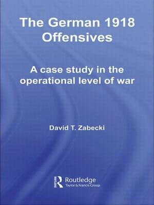 The German 1918 Offensives: A Case Study in The Operational Level of War - Strategy and History (Paperback)
