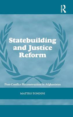 Statebuilding and Justice Reform: Post-Conflict Reconstruction in Afghanistan (Hardback)