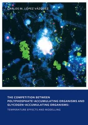 The Competition between Polyphosphate-Accumulating Organisms and Glycogen-Accumulating Organisms: Temperature Effects and Modelling: UNESCO-IHE PhD Thesis (Paperback)