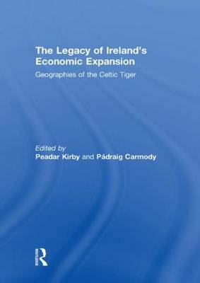 The Legacy of Ireland's Economic Expansion: Geographies of the Celtic Tiger (Hardback)